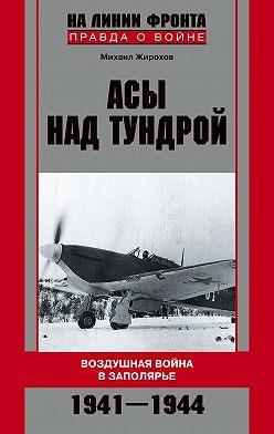 Михаил Жирохов - Асы над тундрой. Воздушная война в Заполярье. 1941-1944