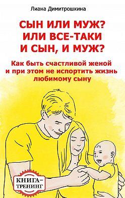 Лиана Димитрошкина - Сын или муж? Или всё-таки и сын, и муж? Как быть счастливой женой и при этом не испортить жизнь любимому сыну. Книга-тренинг