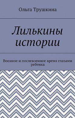 Ольга Трушкина - Лилькины истории. Военное ипослевоенное время глазами ребенка