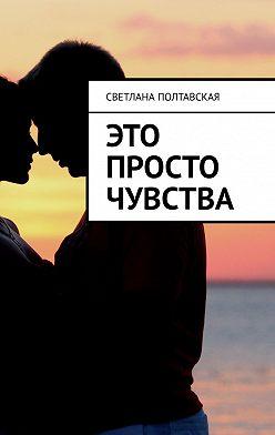 Светлана Полтавская - Это просто чувства