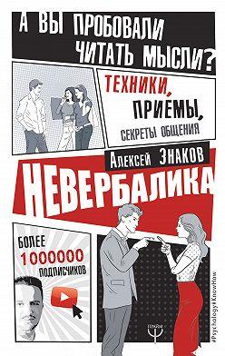 Алексей Знаков - Невербалика. А вы пробовали читать мысли? Техники, приемы, секреты общения