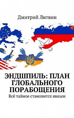 Дмитрий Литвин - Эндшпиль: план глобального порабощения. Всё тайное становится явным