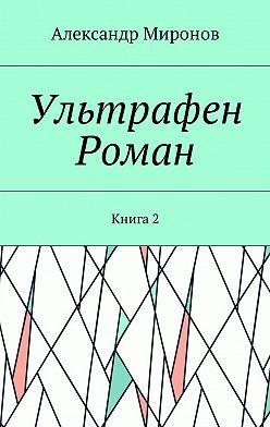Александр Миронов - Ультрафен. Роман. Книга2