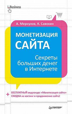 Андрей Меркулов - Монетизация сайта. Секреты больших денег в Интернете