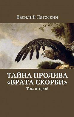 Василий Лягоскин - Тайна пролива «Врата скорби». Том второй