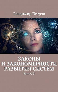 Владимир Петров - Законы изакономерности развития систем. Книга3