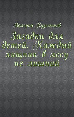 Валерий Кузьминов - Загадки для детей. Каждый хищник влесу нелишний