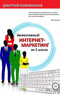 Дмитрий Кожевников - Эффективный интернет-маркетинг из 5 шагов