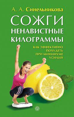 А. Синельникова - Сожги ненавистные килограммы. Как эффективно похудеть при минимуме усилий