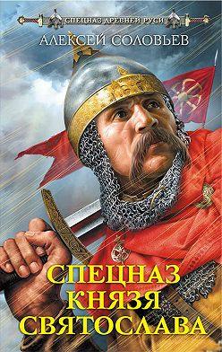 Алексей Соловьев - Спецназ князя Святослава