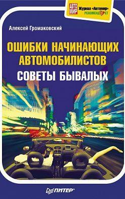 Алексей Громаковский - Ошибки начинающих автомобилистов. Советы бывалых