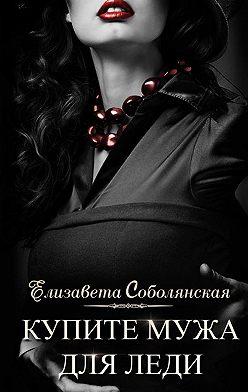 Елизавета Соболянская - Купите мужа для леди
