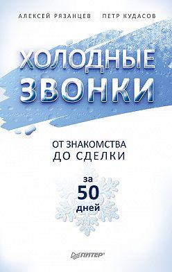 Алексей Рязанцев - Холодные звонки. От знакомства до сделки за 50 дней