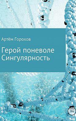 Артём Горохов - Герой поневоле. Сингулярность