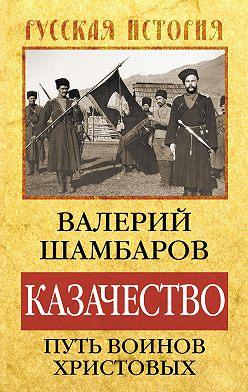 Валерий Шамбаров - Казачество: путь воинов Христовых