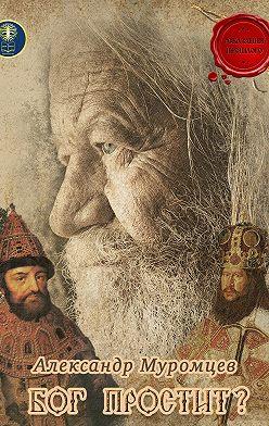 Александр Муромцев - Бог простит?