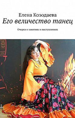 Елена Козодаева - Его величество танец. Очерки озанятиях ивыступлениях