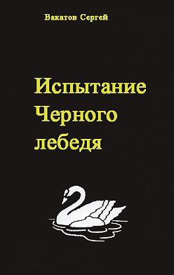 Сергей Вакатов - Испытание Черного лебедя