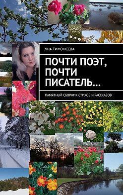 Яна Тимофеева - Почти поэт, почти писатель… Памятный сборник стихов ирассказов
