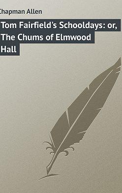 Allen Chapman - Tom Fairfield's Schooldays: or, The Chums of Elmwood Hall