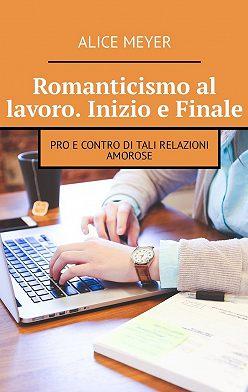 Alice Meyer - Romanticismo al lavoro. Inizio e Finale. Pro e contro di tali relazioni amorose