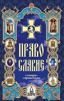 Неустановленный автор - Православие. Словарь-справочник
