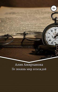 Алия Амирханова - Не покинь мир невеждой