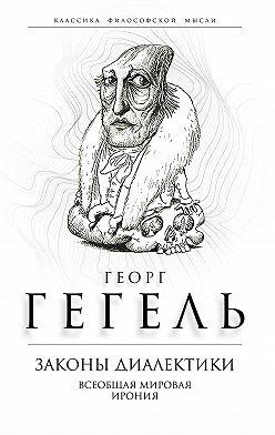 Георг Гегель - Законы диалектики. Всеобщая мировая ирония