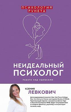 Ксения Левкович - Неидеальный психолог. Работа над ошибками