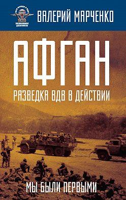 Валерий Марченко - Афган: разведка ВДВ в действии. Мы были первыми