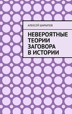 Алексей Шарыпов - Невероятные теории заговора вистории