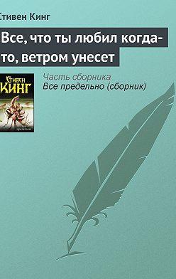 Стивен Кинг - Все, что ты любил когда-то, ветром унесет