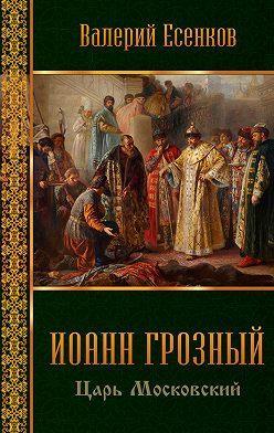 Валерий Есенков - Иоанн царь московский Грозный