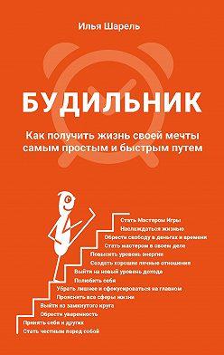 Илья Шарель - Будильник. Как получить жизнь своей мечты самым простым и быстрым путем