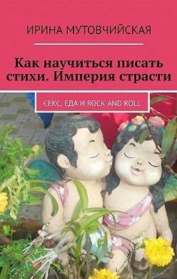 Ирина Мутовчийская - Как научиться писать стихи. Империя страсти. Секс, еда иrock androll