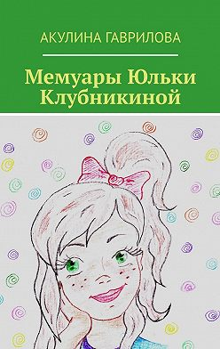 Акулина Гаврилова - Мемуары Юльки Клубникиной