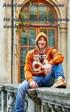 Александр Малашенков - Не устану тебе говорить каждый день о любви…