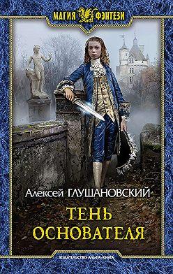 Алексей Глушановский - Тень Основателя
