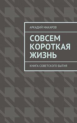 Аркадий Макаров - Совсем короткая жизнь. Книга советского бытия