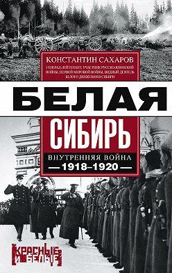 Константин Сахаров - Белая Сибирь. Внутренняя война 1918-1920 гг. (сборник)