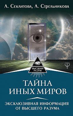 Лариса Секлитова - Тайна Иных Миров. Эксклюзивная информация от Высшего Разума