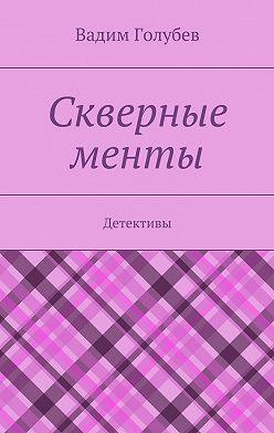 Вадим Голубев - Скверные менты. Детективы