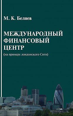 Михаил Беляев - Международный финансовый центр (на примере лондонского Сити)