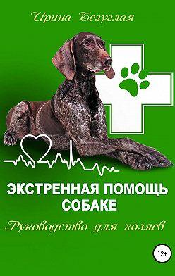Ирина Безуглая - Экстренная помощь собаке. Руководство для хозяина