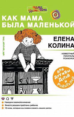 Елена Колина - Как мама была маленькой. Книга для дружбы детей и родителей