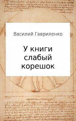 Василий Гавриленко - У книги слабый корешок