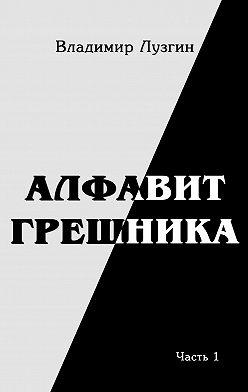 Владимир Лузгин - Алфавит грешника. Часть 1. Женщина, тюрьма и воля