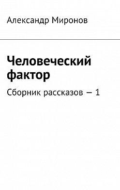 Александр Миронов - Человеческий фактор. Сборник рассказов – 1