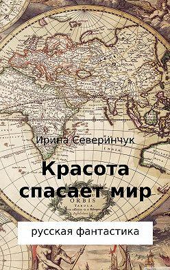 Ирина Северинчук - Красота спасает мир