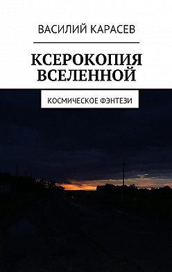Василий Карасев - Ксерокопия Вселенной. Космическое фэнтези
